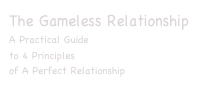 The Gameless Relationship A Practical Guide  to 4 Principles  of A Perfect Relationship